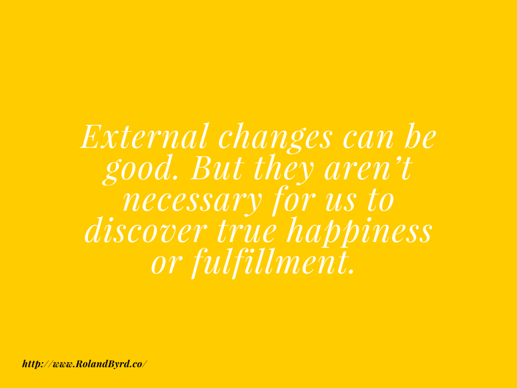 External Changes Can be Good, But they aren't necessary for us to discover true happiness or fulfillment.