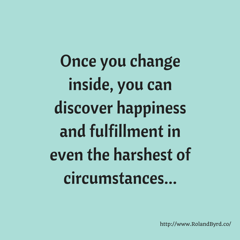 once you change inside, you can discover happiness and fulfillment in even the harshest of circumstances