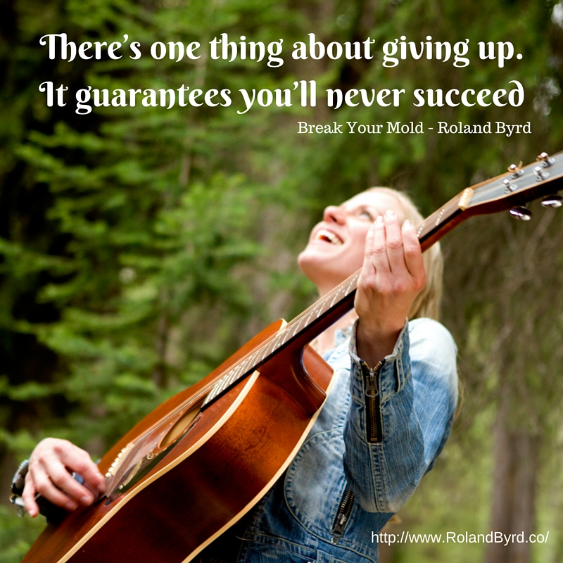 Giving up guarantees you'll never succeed.