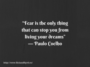 Fear is the only thing that can stop you from living your dream - Paulo Coelho