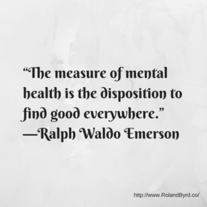 The measure of mental health is the disposition to find good everywhere.—Ralph Waldo Emerson