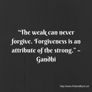 The weak can never forgive. Forgiveness is an attribute of the strong. – Gandhi.