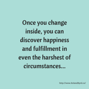 Once you change inside you can discover happiness and fulfillment in even the harshest of circumstances