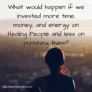 What would happen if we invested more time, money, and energy on Healing People and less on punishing them?