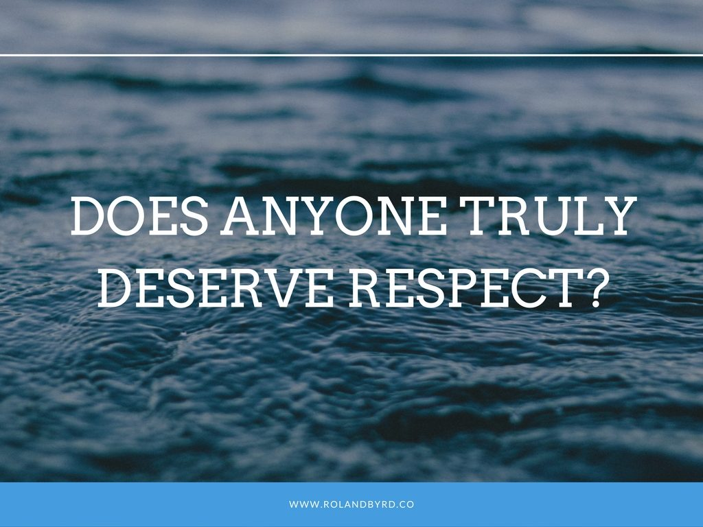 Does Anyone Truly Deserve REspect